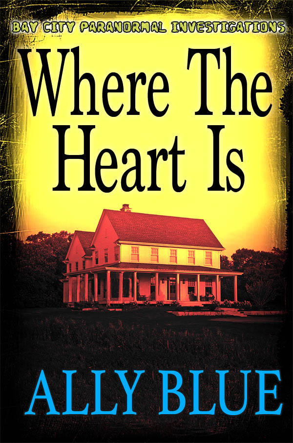 Where The Heart Is - Ally Blue - Bay City Paranormal Investigations